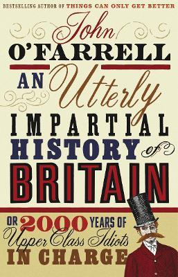 An Utterly Impartial History of Britain : (or 2000 Years Of Upper Class Idiots In Charge)
