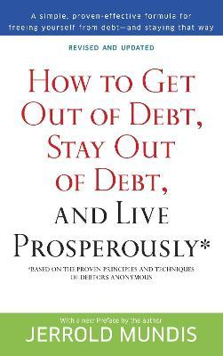 How to Get Out of Debt, Stay Out of Debt and Live Prosperously : (Based on the Proven Principles and Techniques of Debtors Anonymous)