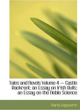 Tales and Novels Volume 4 - Castle Rackrent; An Essay on Irish Bulls; An Essay on the Noble Science Cover Image