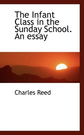 The Infant Class in the Sunday School. an Essay