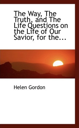 The Way, the Truth, and the Life Questions on the Life of Our Savior, for The...