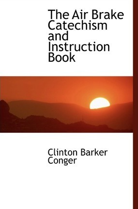 The Air Brake Catechism and Instruction Book