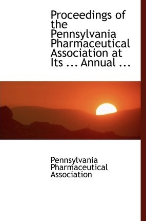 Proceedings of the Pennsylvania Pharmaceutical Association at Its ... Annual ...