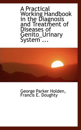 A Practical Working Handbook in the Diagnosis and Treatment of Diseases of Genito_urinary System ...