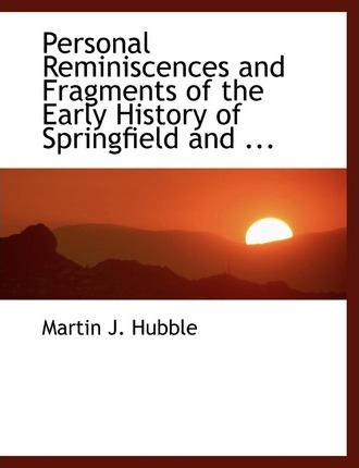 Personal Reminiscences and Fragments of the Early History of Springfield and ...