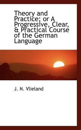 Theory and Practice; Or a Progressive, Clear, a Practical Course of the German Language
