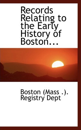 Records Relating to the Early History of Boston...