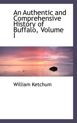 An Authentic and Comprehensive History of Buffalo, Volume I