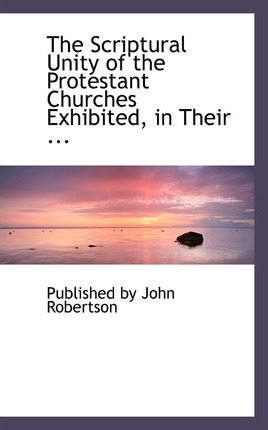 The Scriptural Unity of the Protestant Churches Exhibited, in Their ...
