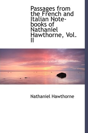 Passages from the French and Italian Note-Books of Nathaniel Hawthorne, Vol. II
