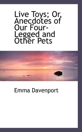 Live Toys; Or, Anecdotes of Our Four-Legged and Other Pets