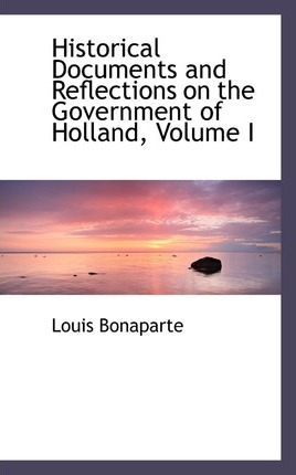 Historical Documents and Reflections on the Government of Holland, Volume I