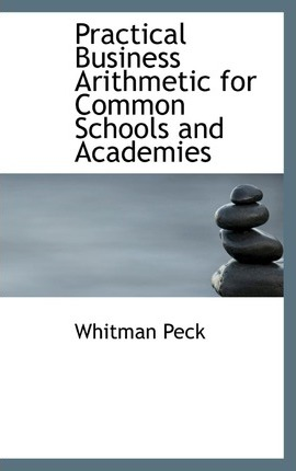 Practical Business Arithmetic for Common Schools and Academies