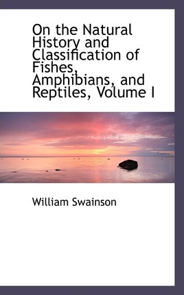 On the Natural History and Classification of Fishes, Amphibians, and Reptiles, Volume I