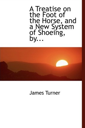 A Treatise on the Foot of the Horse, and a New System of Shoeing, By...