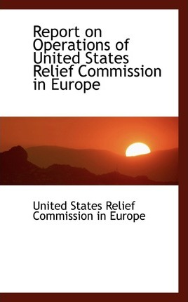 Report on Operations of United States Relief Commission in Europe