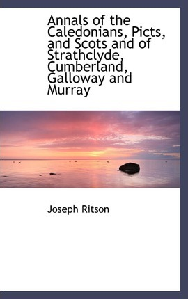 Annals of the Caledonians, Picts, and Scots and of Strathclyde, Cumberland, Galloway and Murray