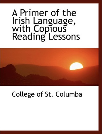 A Primer of the Irish Language with Copious Reading Lessons