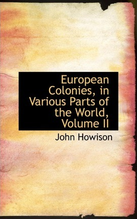 European Colonies, in Various Parts of the World, Volume II