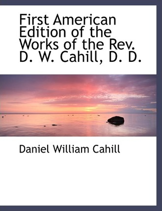 First American Edition of the Works of the REV. D. W. Cahill, D. D.