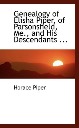 Genealogy of Elisha Piper, of Parsonsfield, Me., and His Descendants ...
