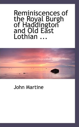Reminiscences of the Royal Burgh of Haddington and Old East Lothian ...