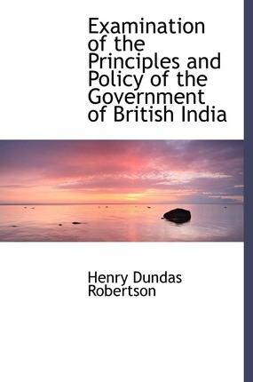 Examination of the Principles and Policy of the Government of British India