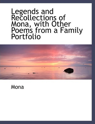 Legends and Recollections of Mona, with Other Poems from a Family Portfolio