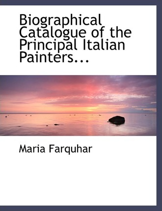 Biographical Catalogue of the Principal Italian Painters...