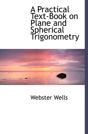 A Practical Text-Book on Plane and Spherical Trigonometry