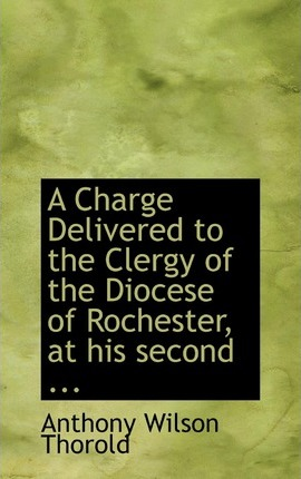 A Charge Delivered to the Clergy of the Diocese of Rochester, at His Second ...