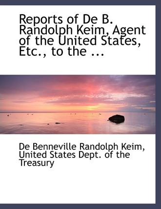 Reports of de B. Randolph Keim, Agent of the United States, Etc., to the ...