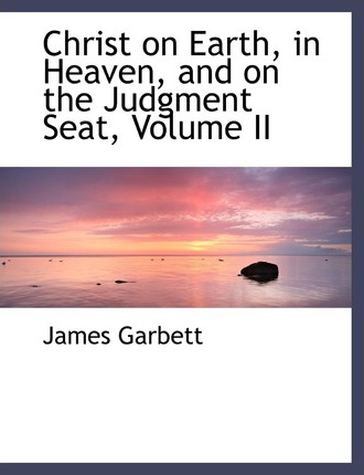 Christ on Earth, in Heaven, and on the Judgment Seat, Volume II