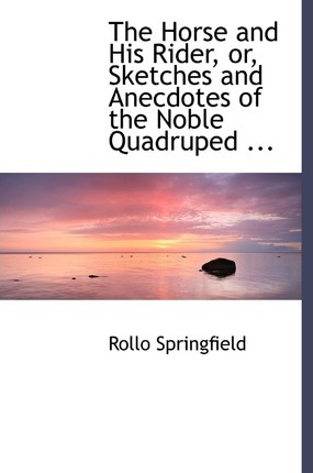 The Horse and His Rider, Or, Sketches and Anecdotes of the Noble Quadruped ...