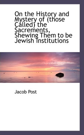 On the History and Mystery of (Those Called) the Sacrements, Shewing Them to Be Jewish Institutions