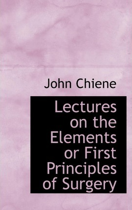 Lectures on the Elements or First Principles of Surgery