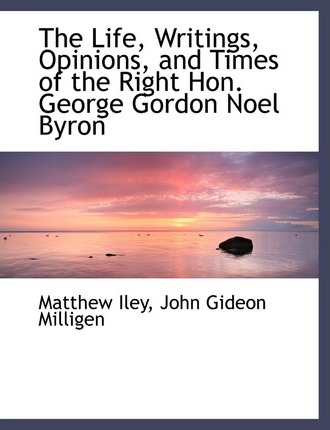 The Life, Writings, Opinions, and Times of the Right Hon. George Gordon Noel Byron