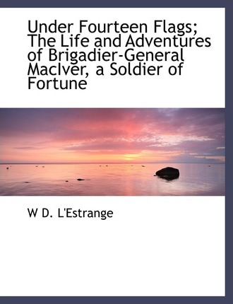 Under Fourteen Flags; The Life and Adventures of Brigadier-General Maciver, a Soldier of Fortune