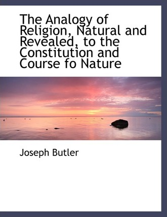 The Analogy of Religion, Natural and Revealed, to the Constitution and Course Fo Nature