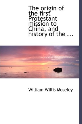 The Origin of the First Protestant Mission to China, and History of the ...