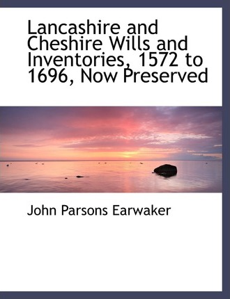 Lancashire and Cheshire Wills and Inventories, 1572 to 1696, Now Preserved