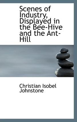 Scenes of Industry, Displayed in the Bee-Hive and the Ant-Hill