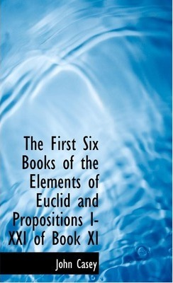 The First Six Books of the Elements of Euclid and Propositions I-XXI of Book XI