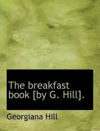 The Breakfast Book [By G. Hill].