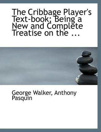 The Cribbage Player's Text-Book; Being a New and Complete Treatise on the ...