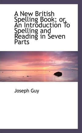 A New British Spelling Book; Or, an Introduction to Spelling and Reading in Seven Parts