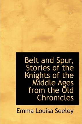 Belt and Spur, Stories of the Knights of the Middle Ages from the Old Chronicles