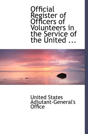 Official Register of Officers of Volunteers in the Service of the United ...