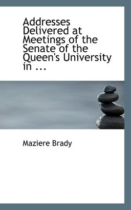Addresses Delivered at Meetings of the Senate of the Queen's University in ...