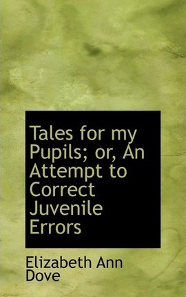 Tales for My Pupils; Or, an Attempt to Correct Juvenile Errors